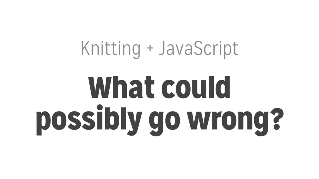 Knitting + JavaScript What could possibly go wr...
