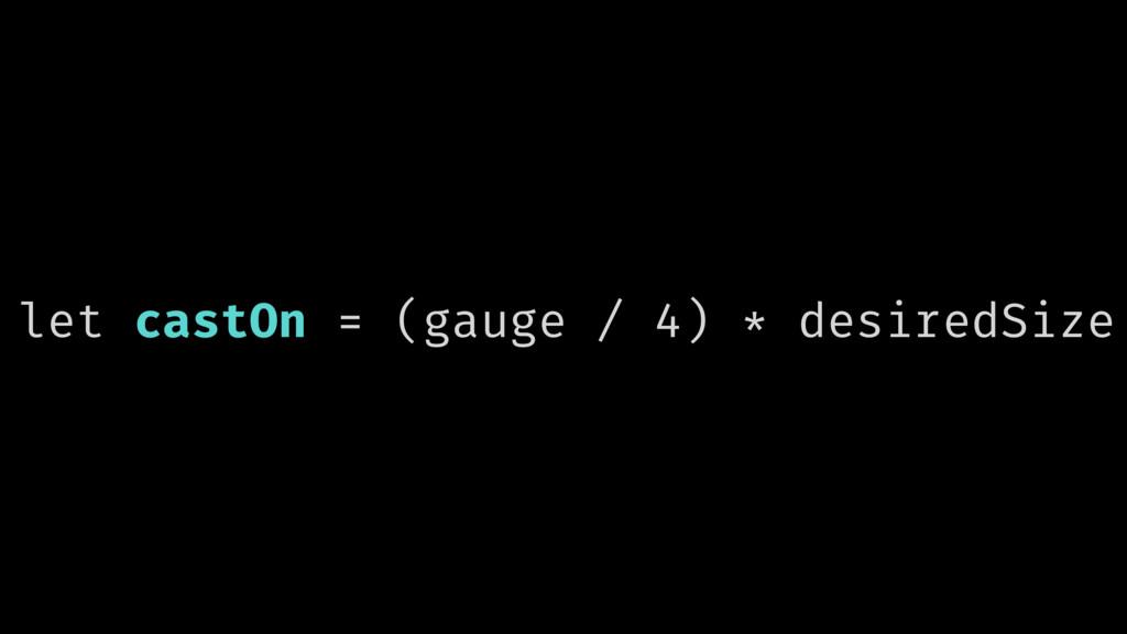 let castOn = (gauge / 4) * desiredSize