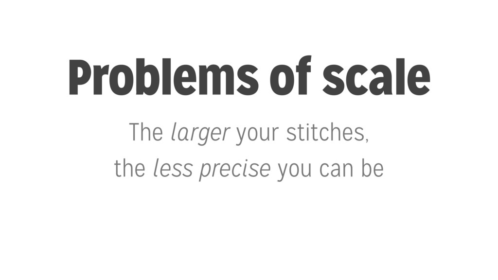 Problems of scale The larger your stitches, the...