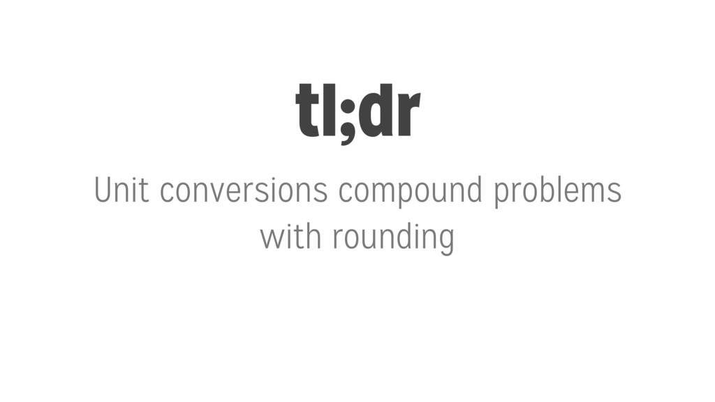 tl;dr Unit conversions compound problems with r...