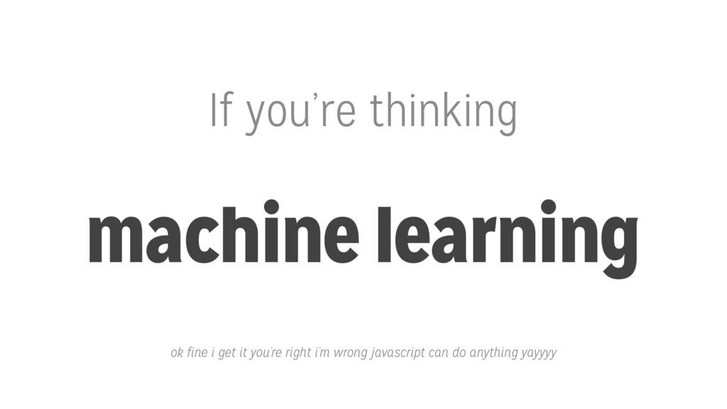 If you're thinking machine learning ok fine i g...
