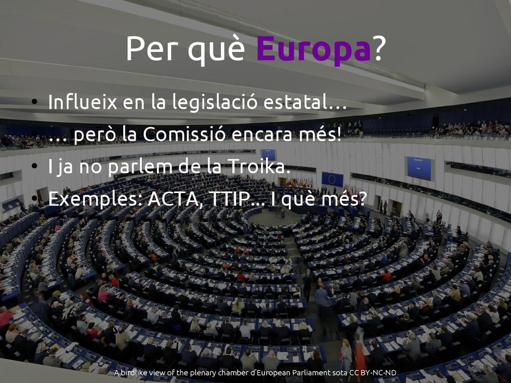 Per què Europa? ● Influeix en la legislació est...