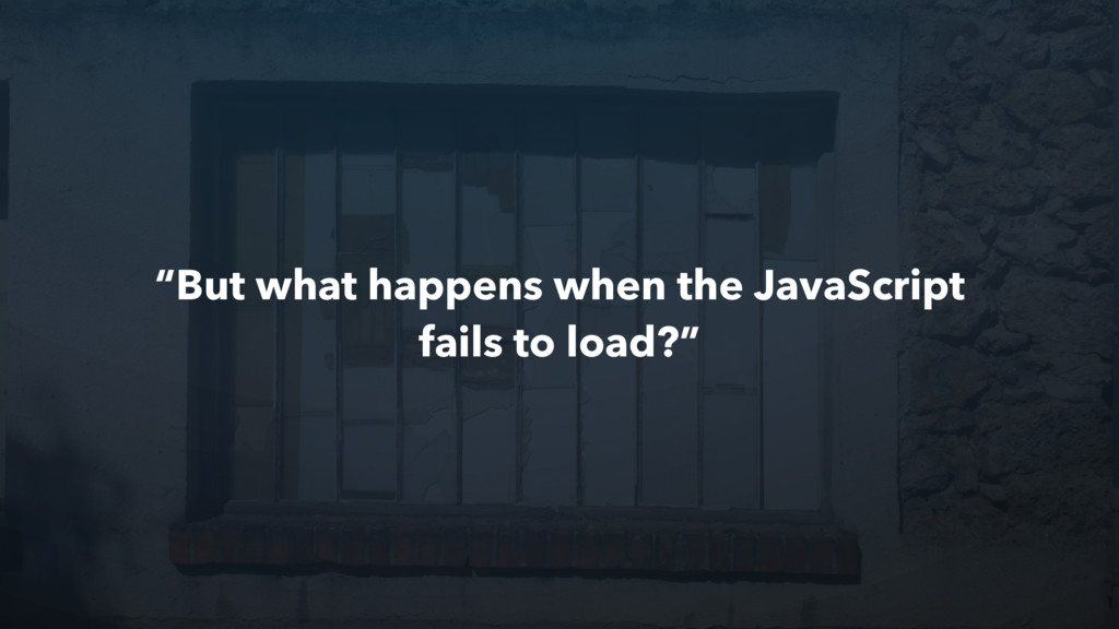 """""""But what happens when the JavaScript fails to ..."""
