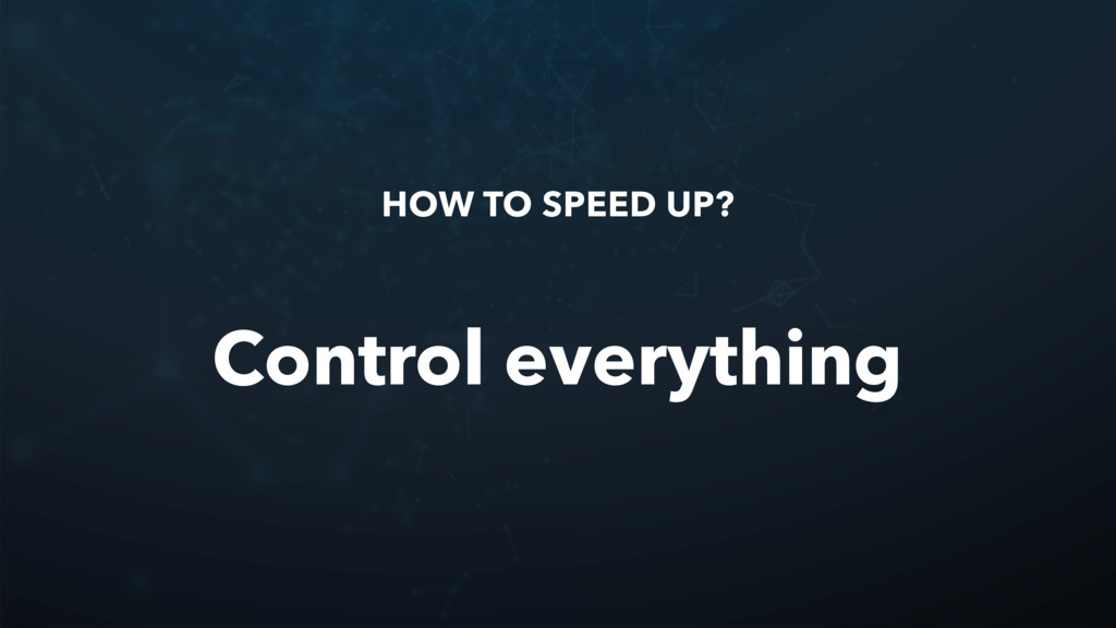 HOW TO SPEED UP? Control everything