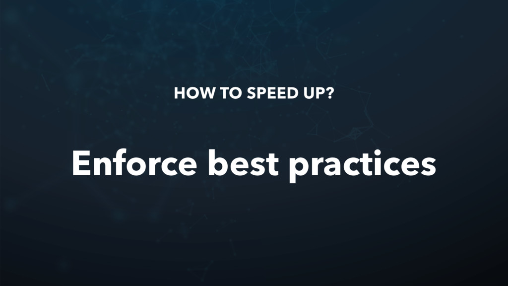 HOW TO SPEED UP? Enforce best practices