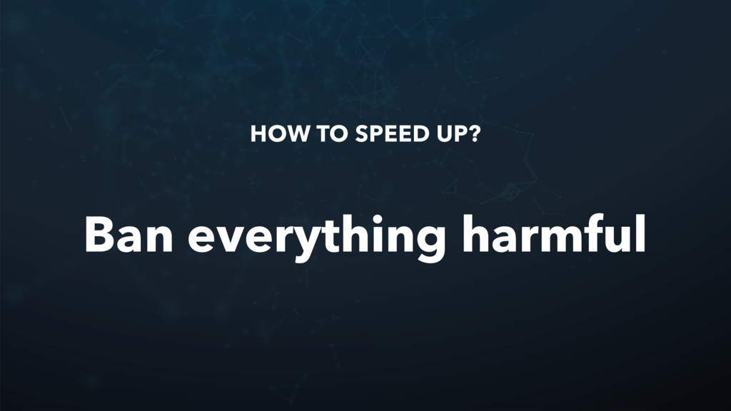 HOW TO SPEED UP? Ban everything harmful