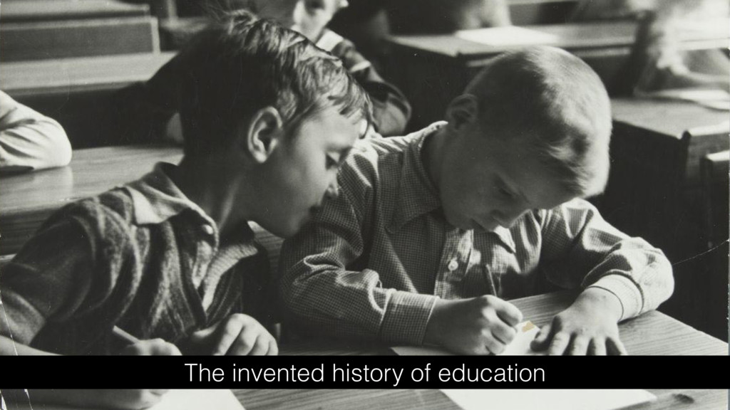 The invented history of education