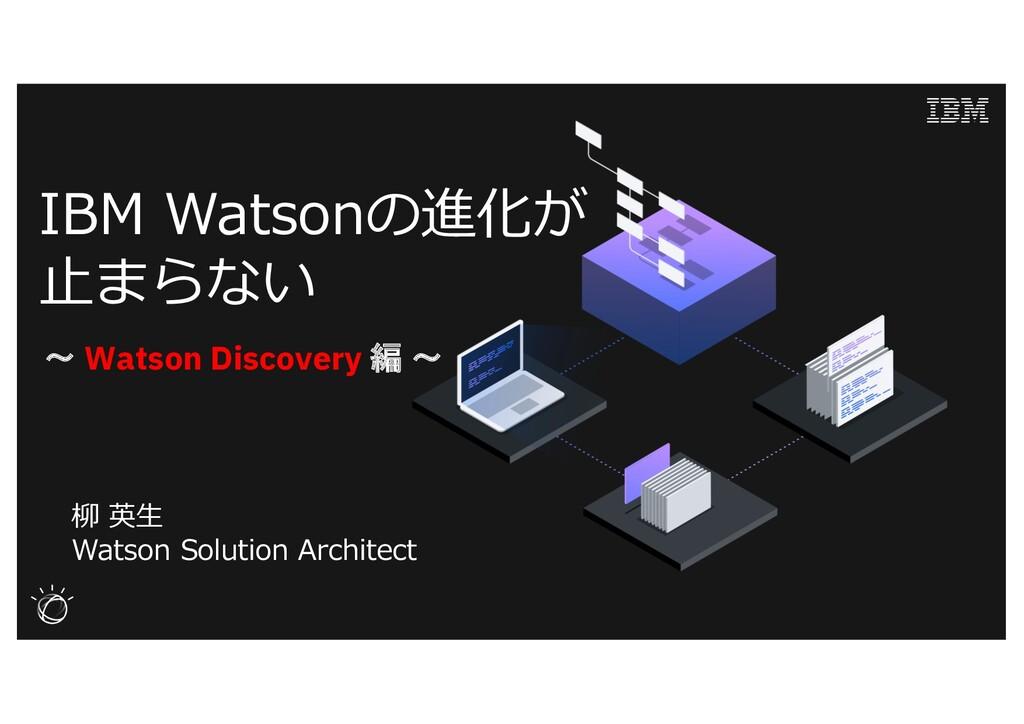 IBM Watsonの進化が ⽌まらない 柳 英⽣ Watson Solution Archi...