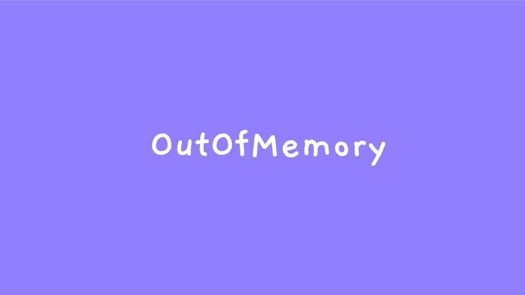 OutOfMemory