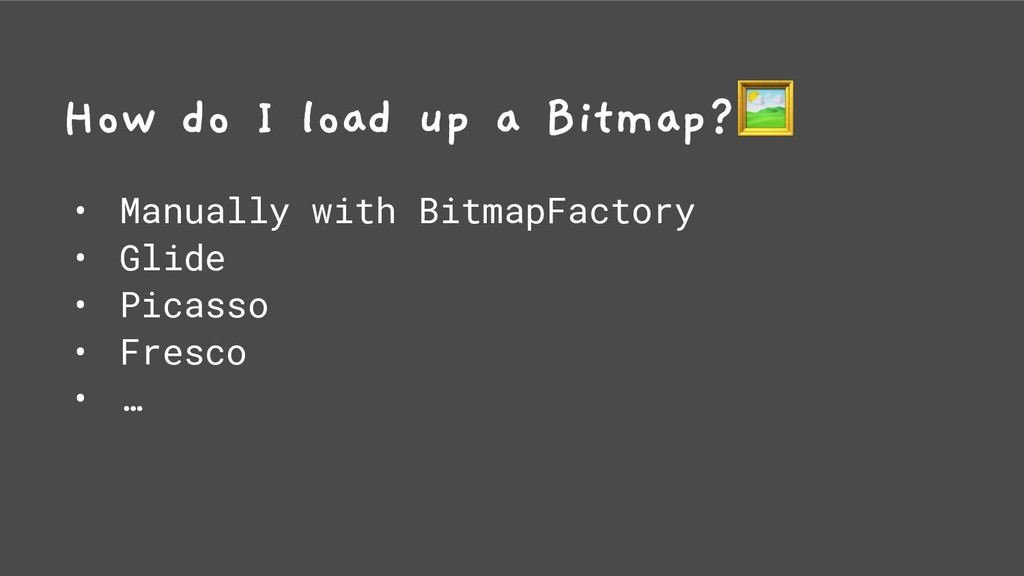 How do I load up a Bitmap? • Manually with Bitm...