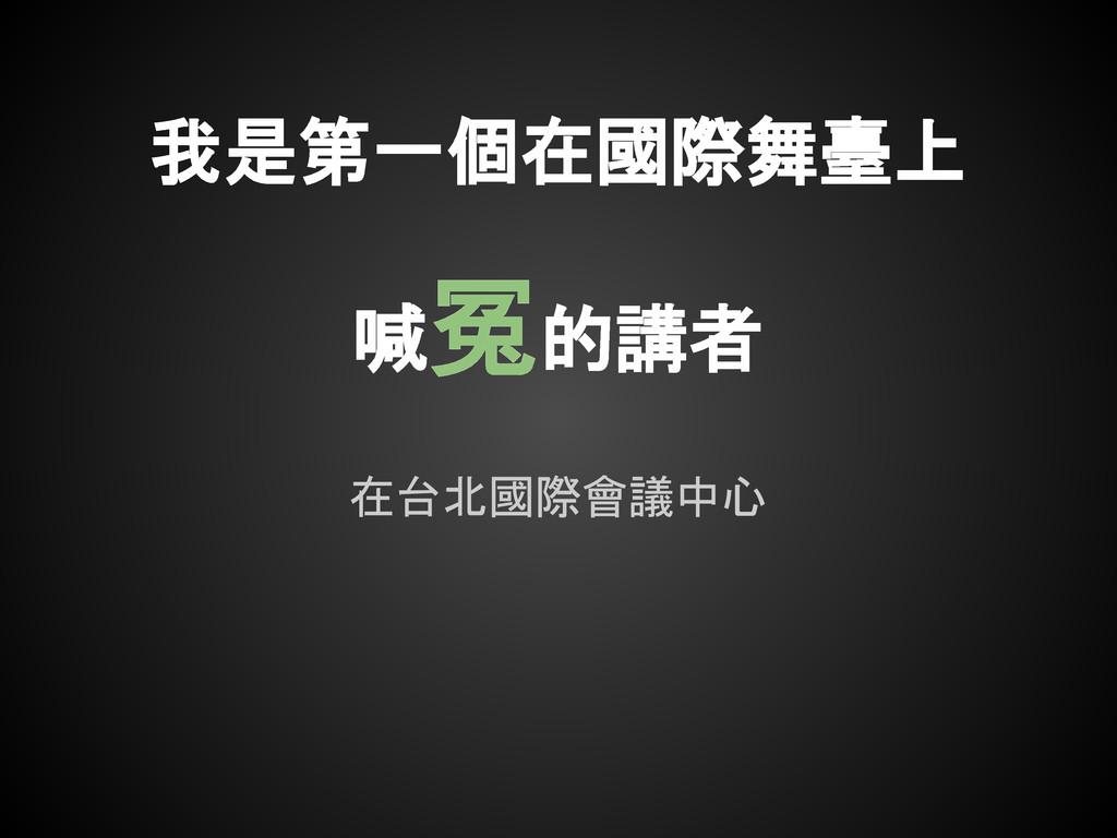 在台北國際會議中心 我是第一個在國際舞臺上 喊冤的講者