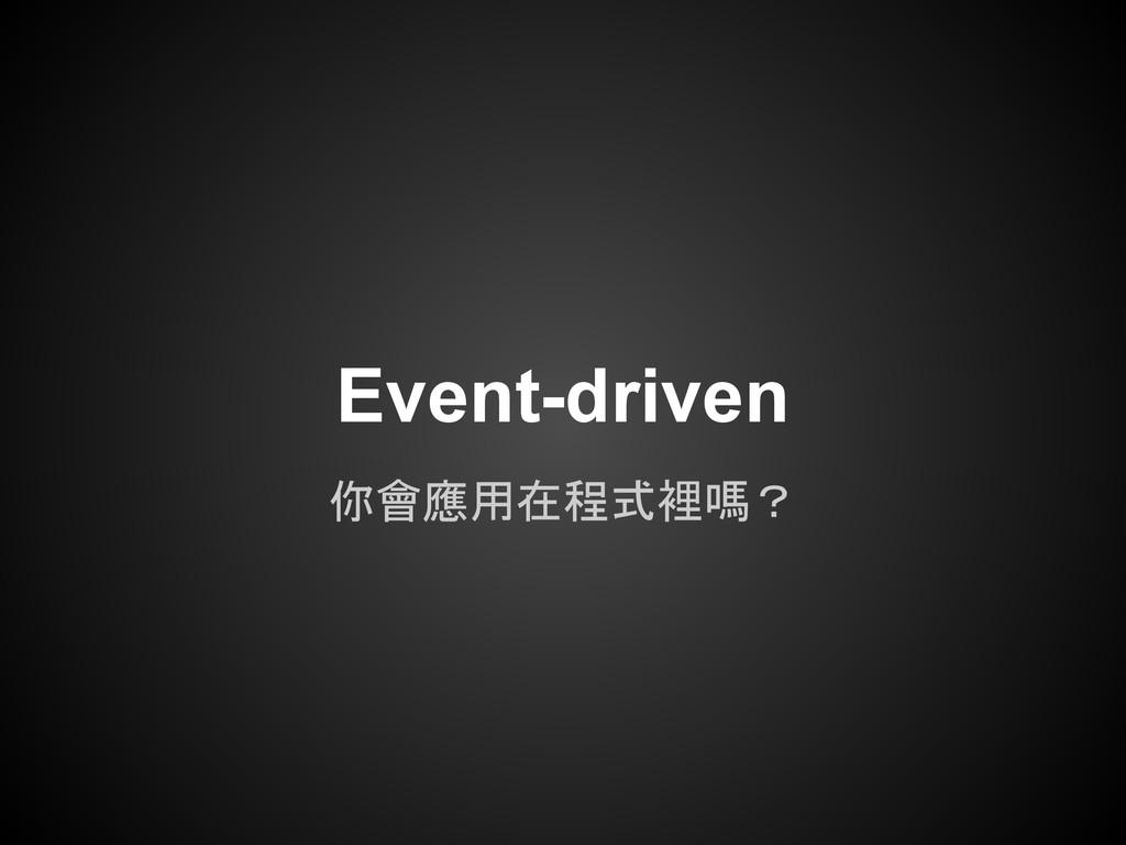 你會應用在程式裡嗎? Event-driven
