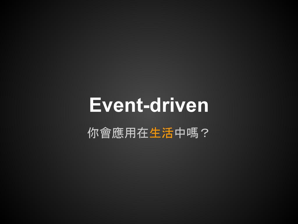 你會應用在生活中嗎? Event-driven
