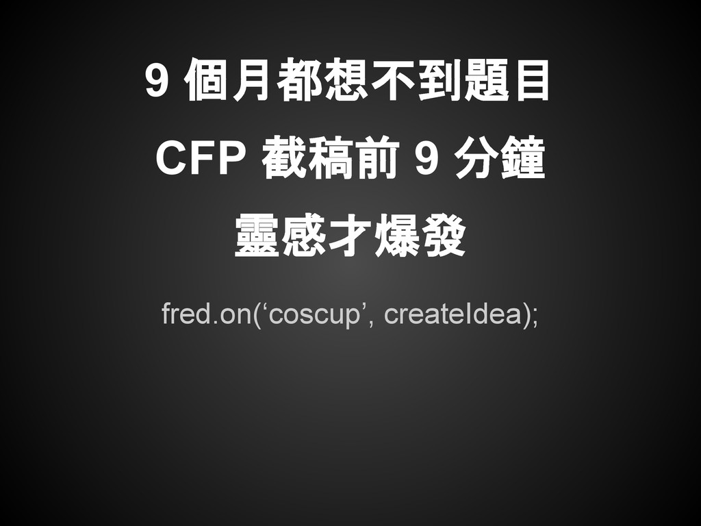 fred.on('coscup', createIdea); 9 個月都想不到題目 CFP 截...