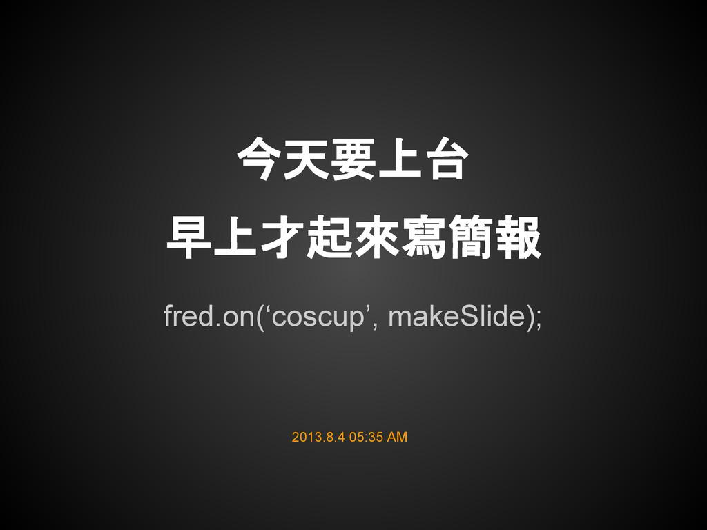 fred.on('coscup', makeSlide); 今天要上台 早上才起來寫簡報 20...