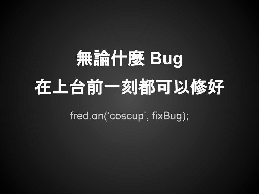 fred.on('coscup', fixBug); 無論什麼 Bug 在上台前一刻都可以修好