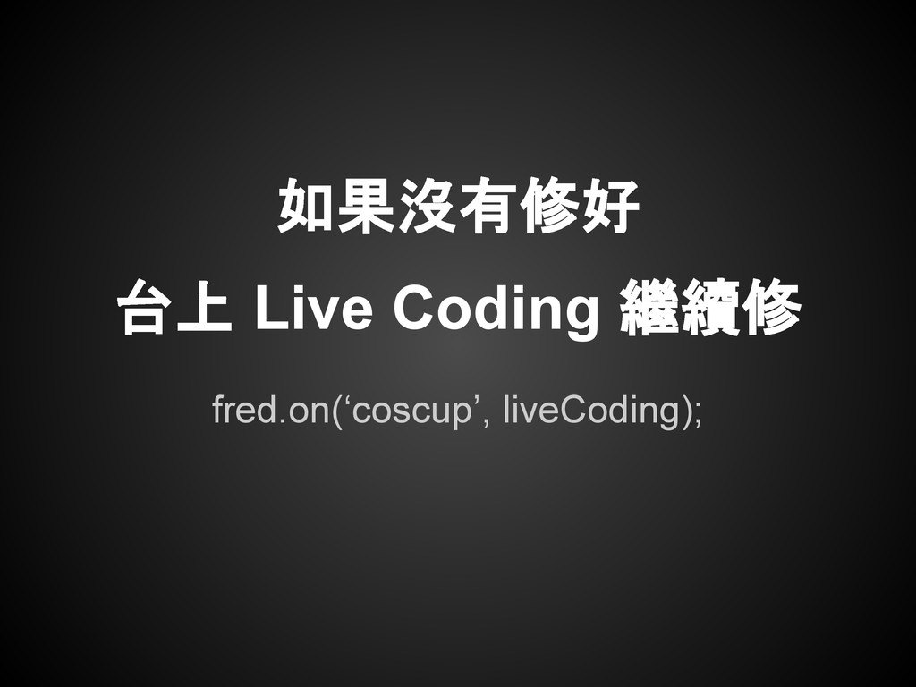 fred.on('coscup', liveCoding); 如果沒有修好 台上 Live C...