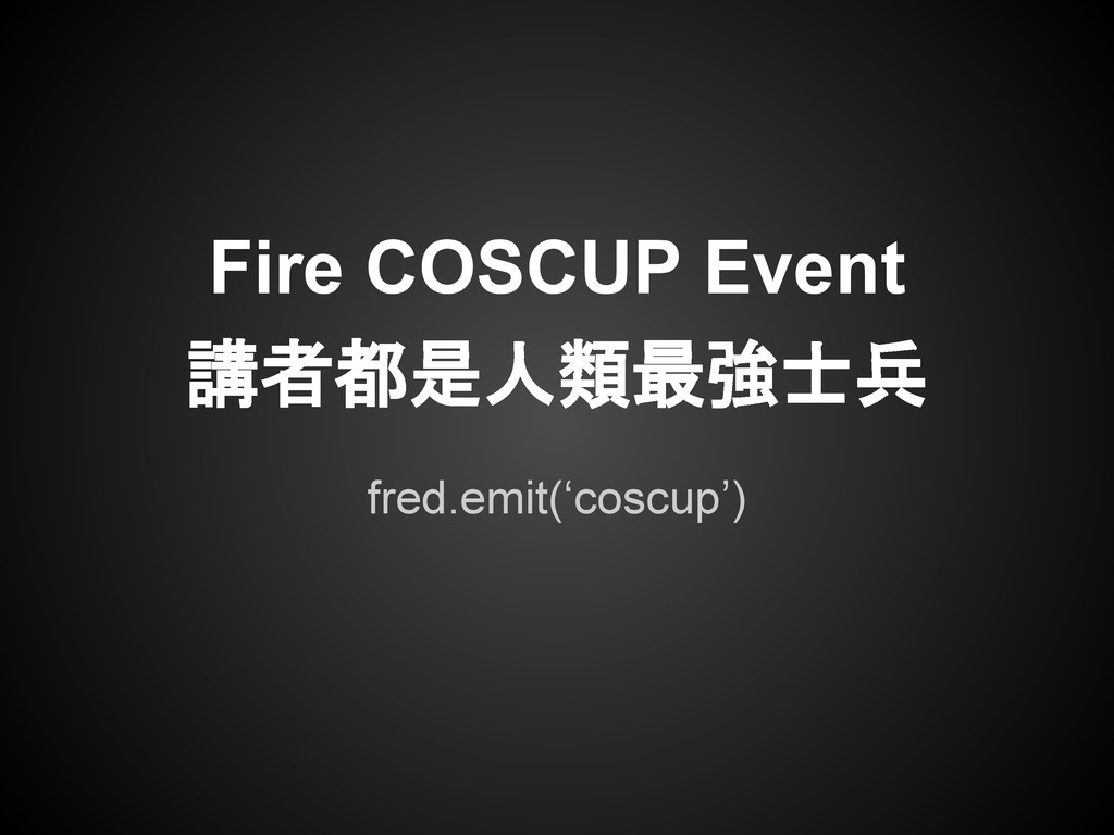 fred.emit('coscup') Fire COSCUP Event 講者都是人類最強士兵