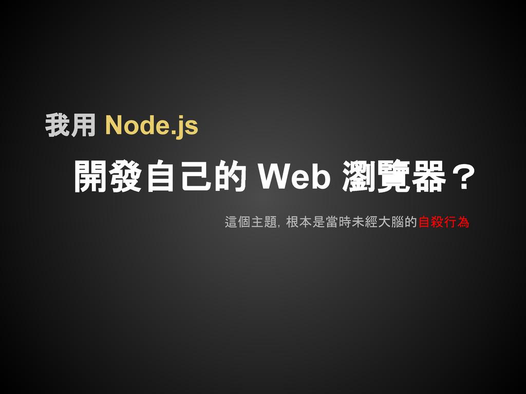 我用 Node.js 開發自己的 Web 瀏覽器? 這個主題,根本是當時未經大腦的自殺行為