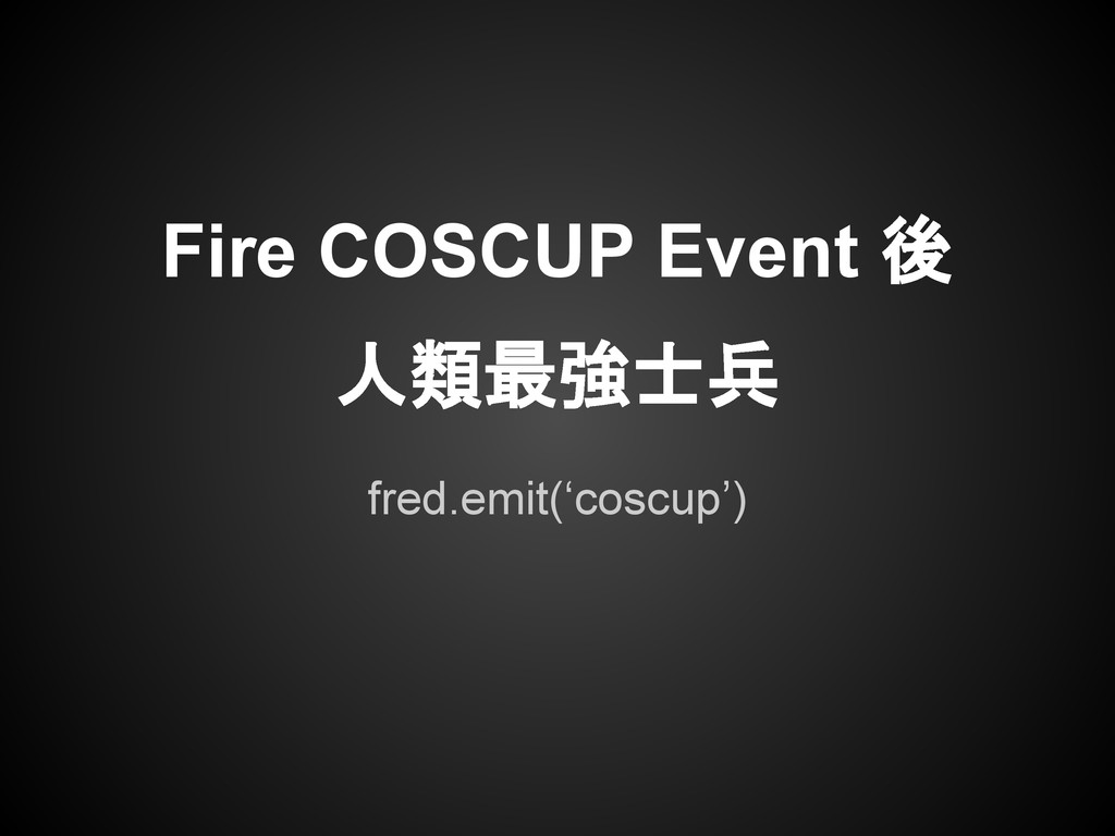 fred.emit('coscup') Fire COSCUP Event 後 人類最強士兵
