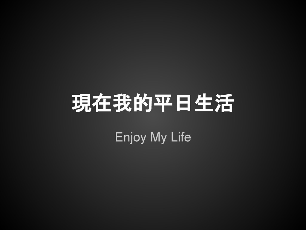 Enjoy My Life 現在我的平日生活