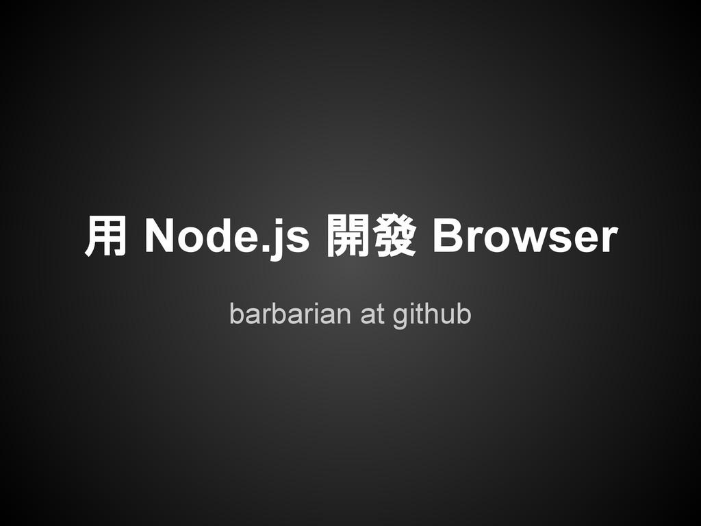 barbarian at github 用 Node.js 開發 Browser