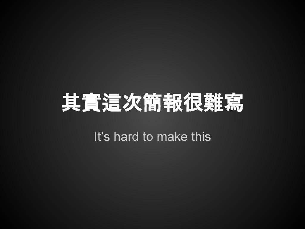 It's hard to make this 其實這次簡報很難寫