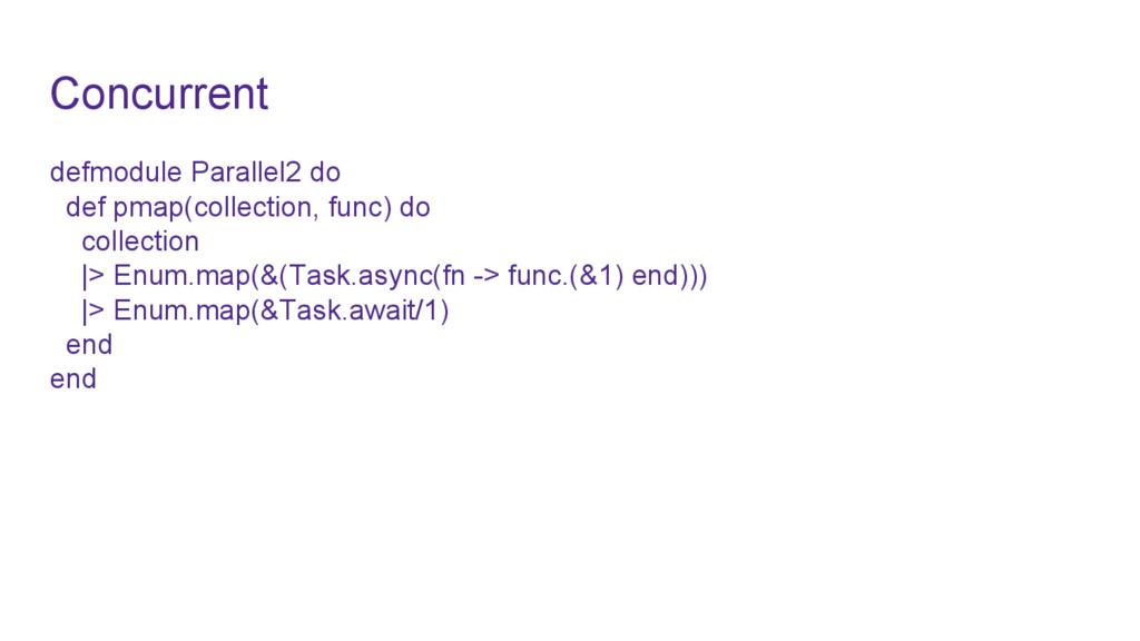Concurrent defmodule Parallel2 do def pmap(coll...