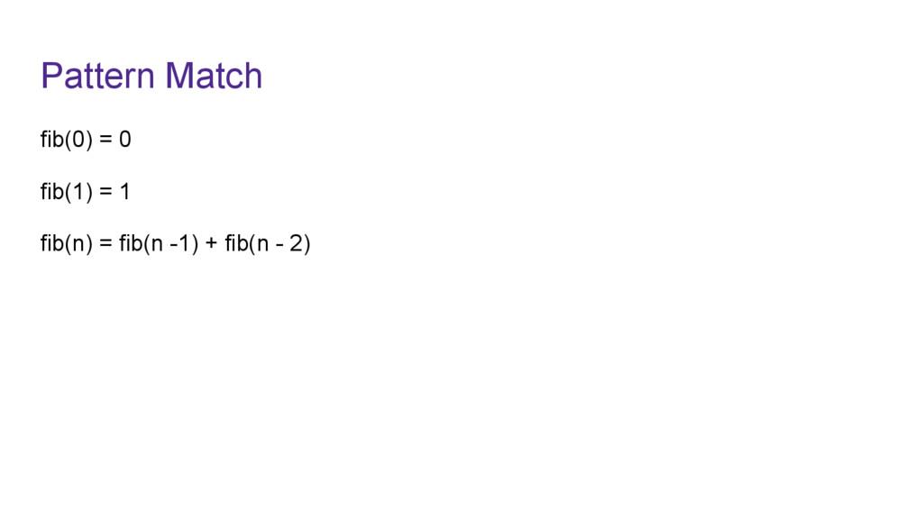 Pattern Match fib(0) = 0 fib(1) = 1 fib(n) = fi...