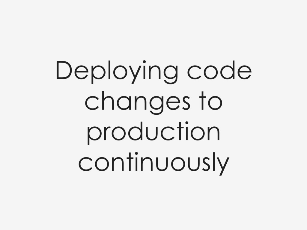 Deploying code changes to production continuous...