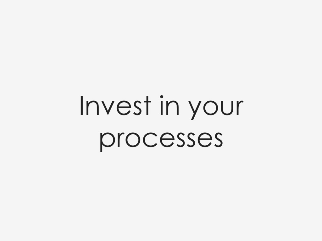 Invest in your processes