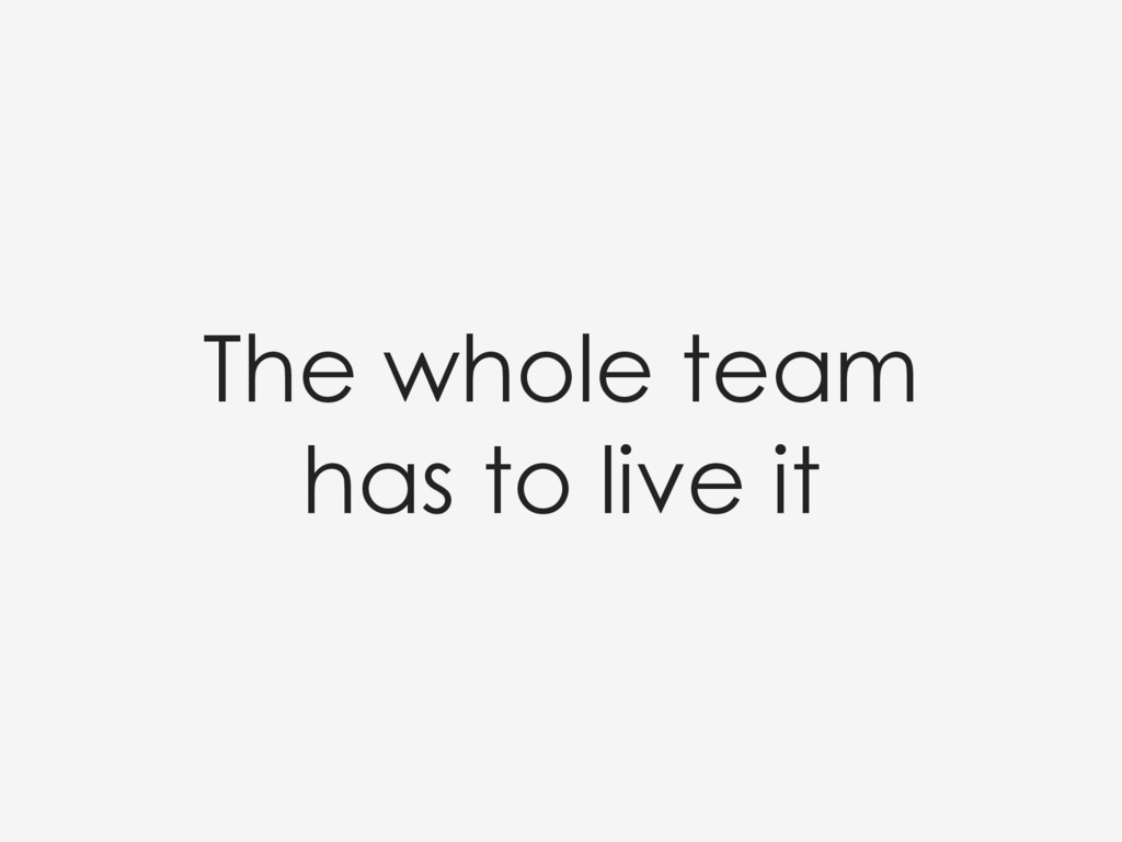 The whole team has to live it