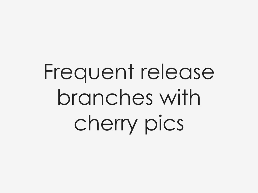 Frequent release branches with cherry pics