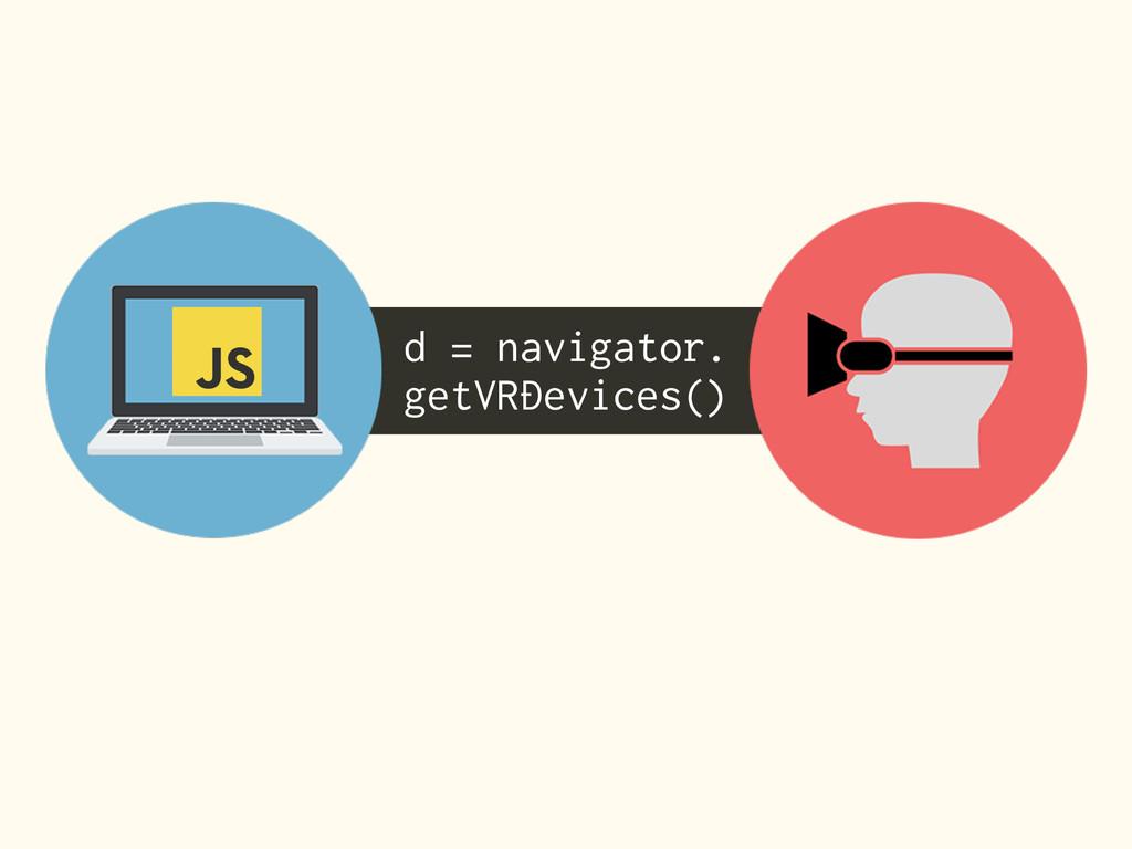d = navigator. getVRDevices()