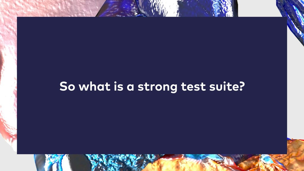 9 So what is a strong test suite?