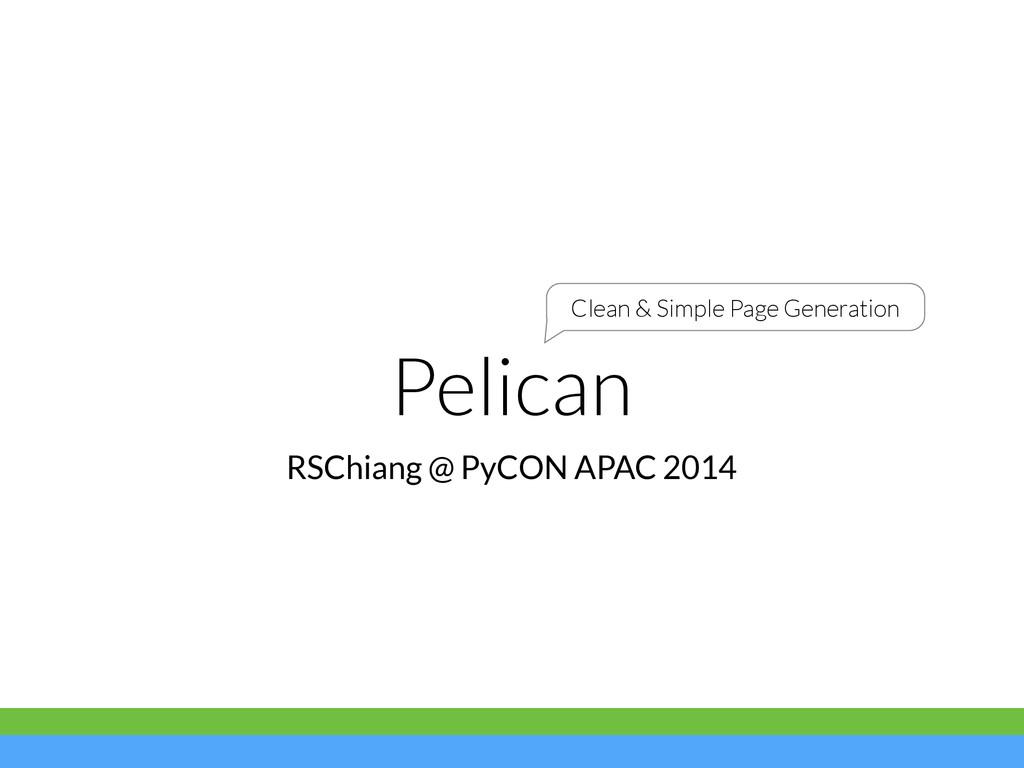 Pelican RSChiang @ PyCON APAC 2014 Clean & Simp...