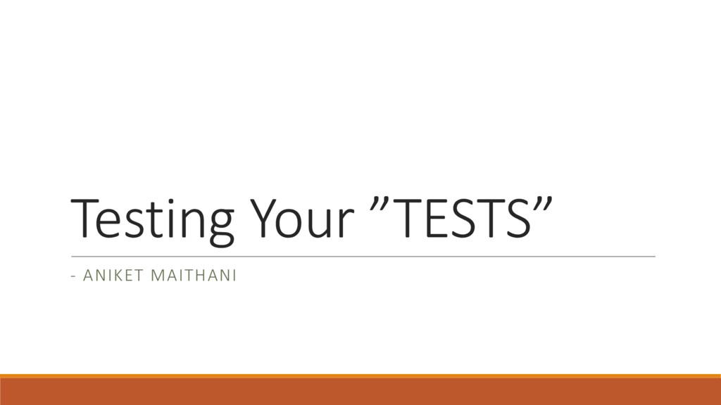 """Testing Your """"TESTS"""" - ANIKET MAITHANI"""