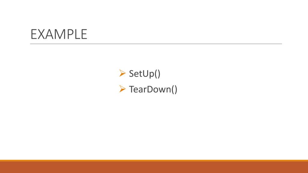 EXAMPLE Ø SetUp() Ø TearDown()