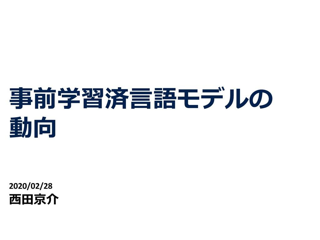 事前学習済⾔語モデルの 動向 2020/02/28 ⻄⽥京介 1