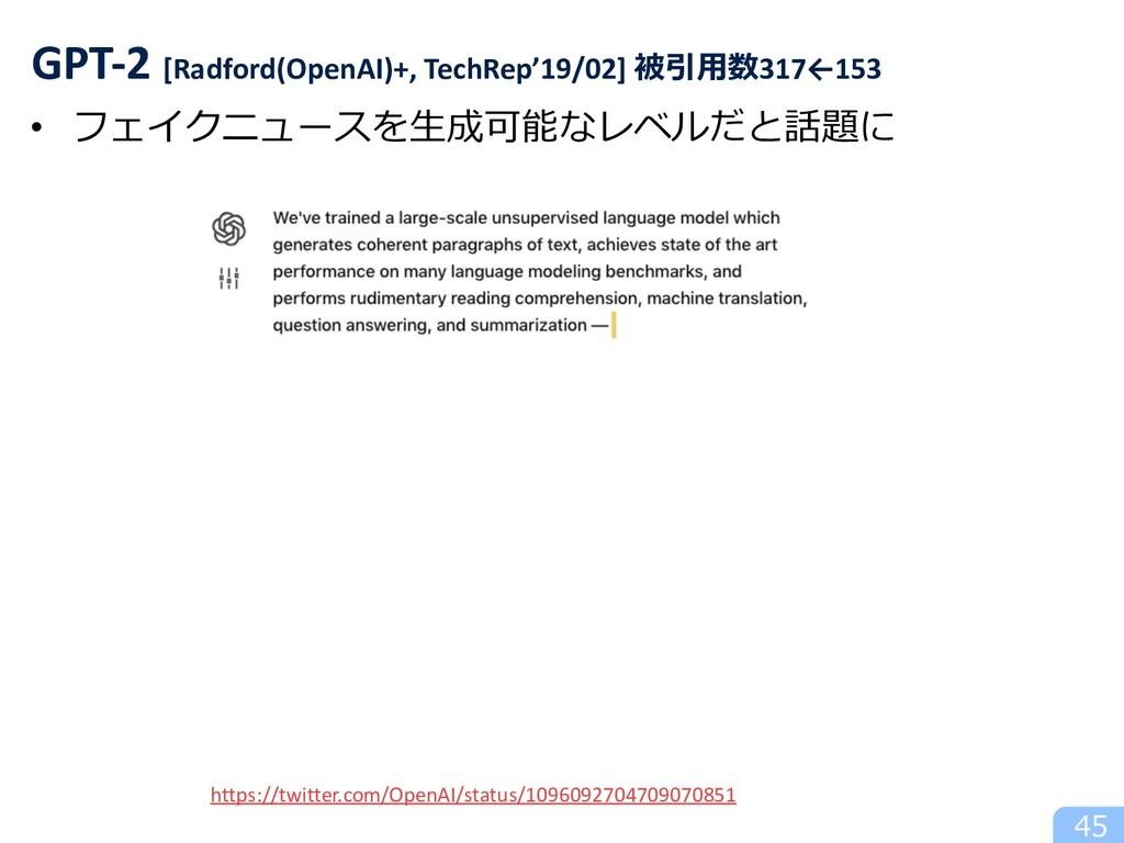 • フェイクニュースを⽣成可能なレベルだと話題に 45 GPT-2 [Radford(Open...