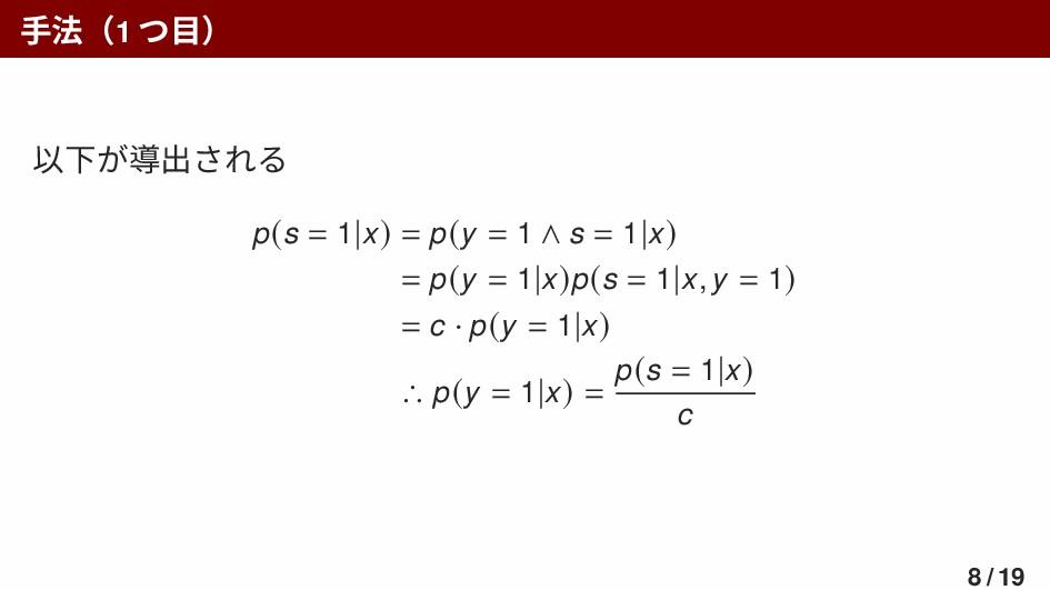 手法(1 つ目) 以下が導出される p(s = 1|x) = p(y = 1 ∧ s = 1|...