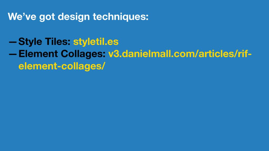 We've got design techniques: —Style Tiles: styl...