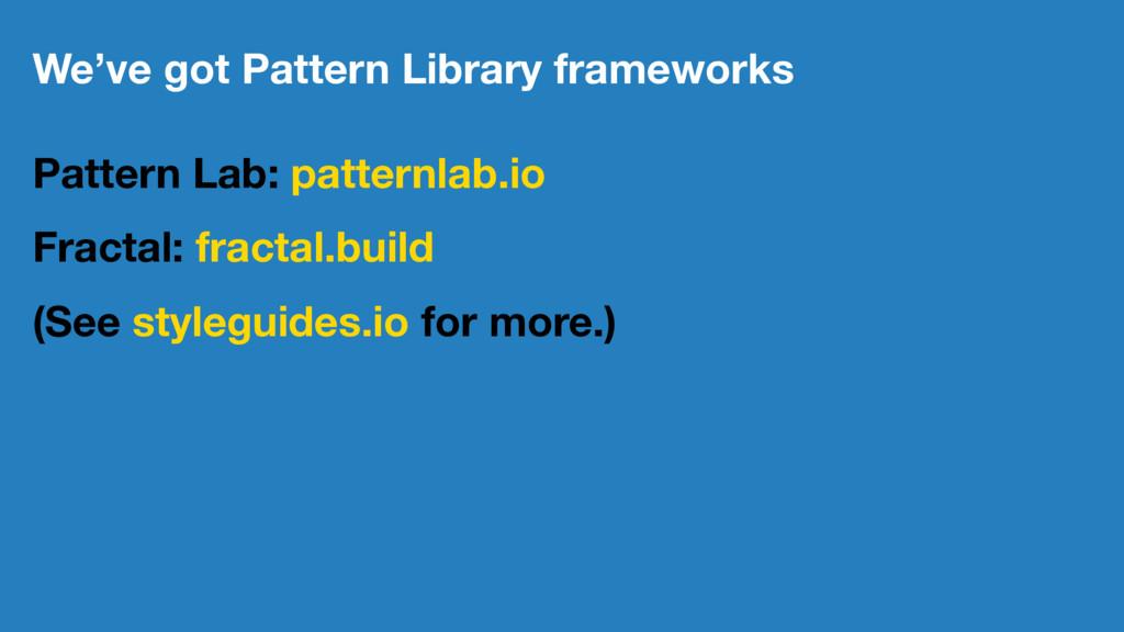 We've got Pattern Library frameworks Pattern La...