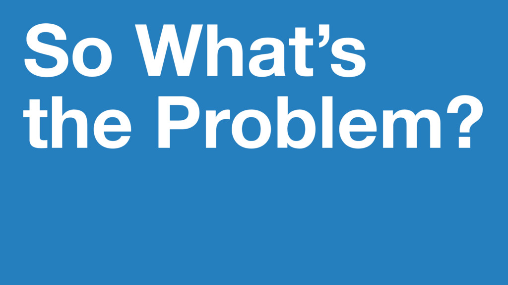 So What's the Problem?