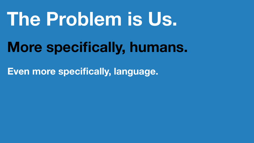 The Problem is Us. More specifically, humans. Ev...