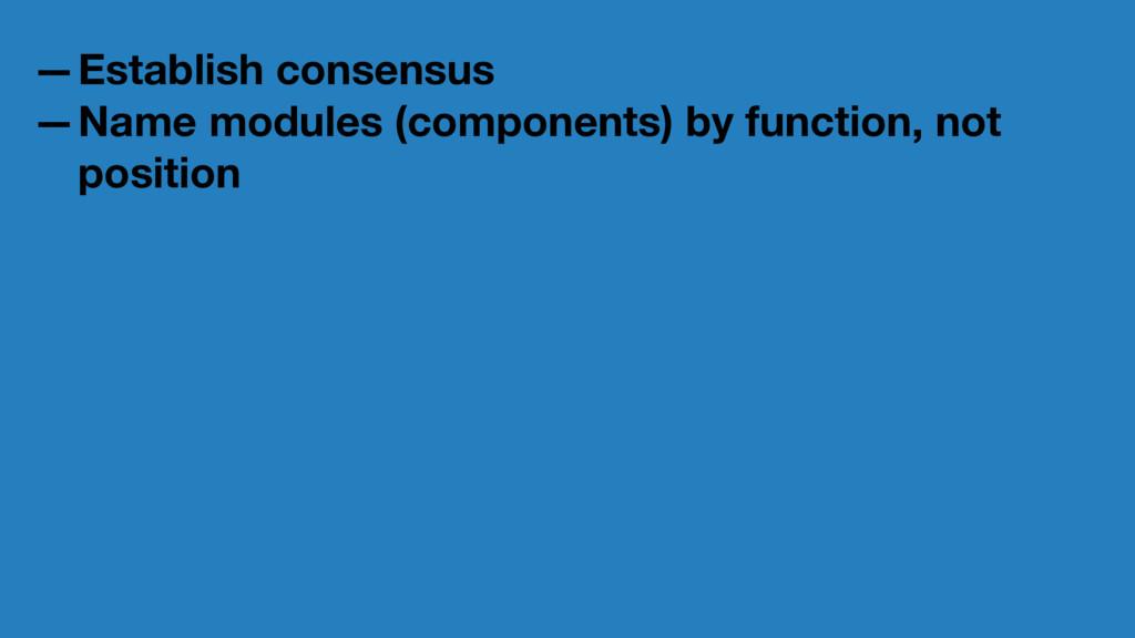 —Establish consensus —Name modules (components)...