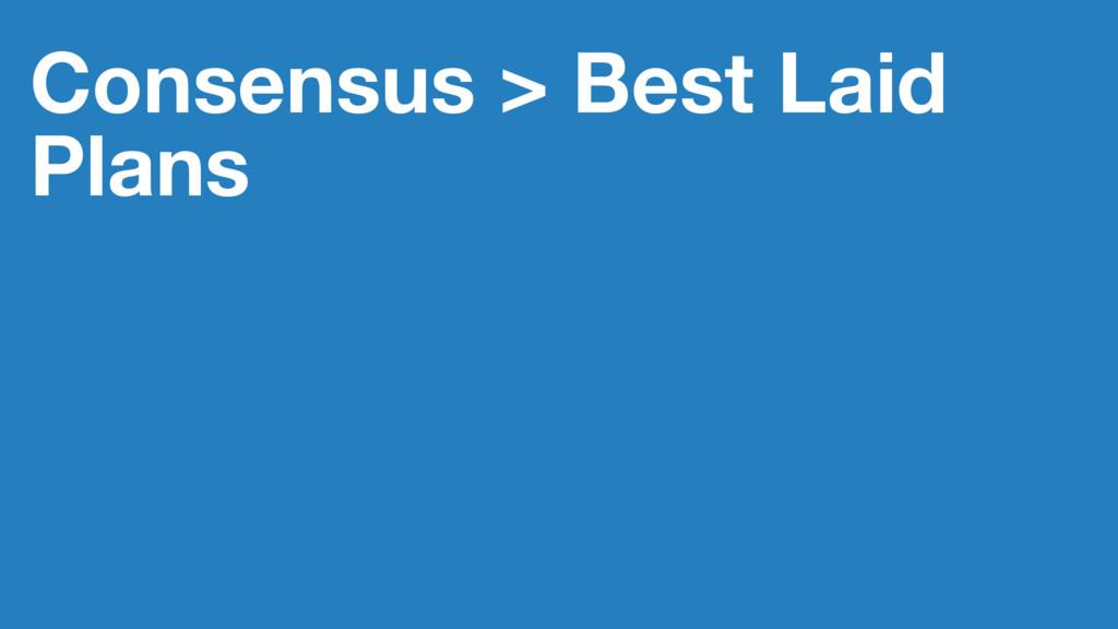 Consensus > Best Laid Plans