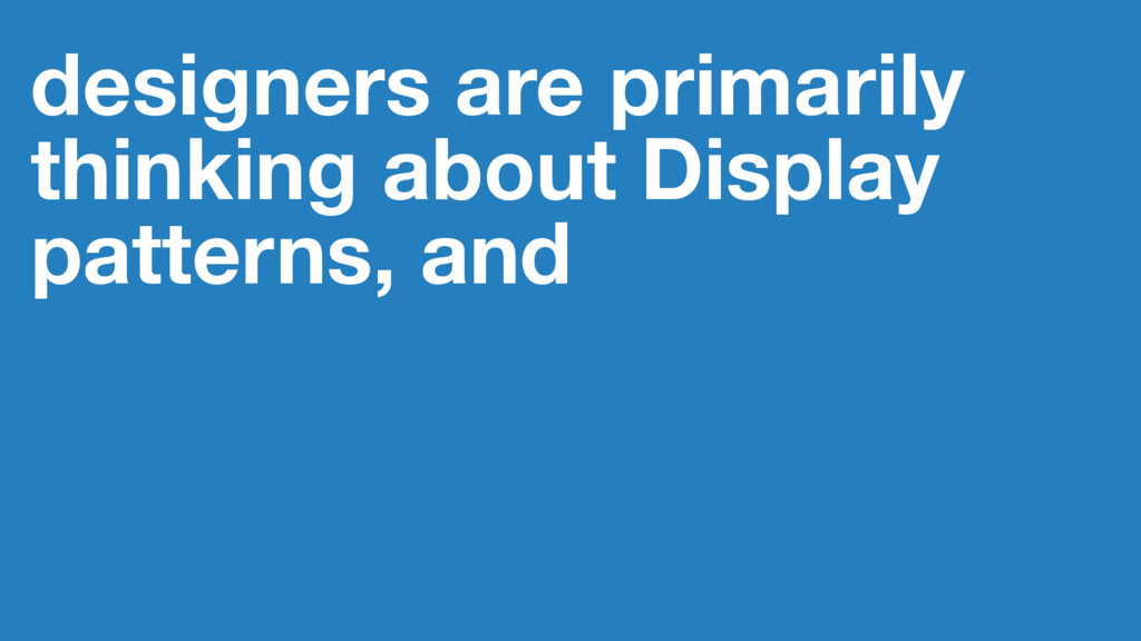 designers are primarily thinking about Display ...