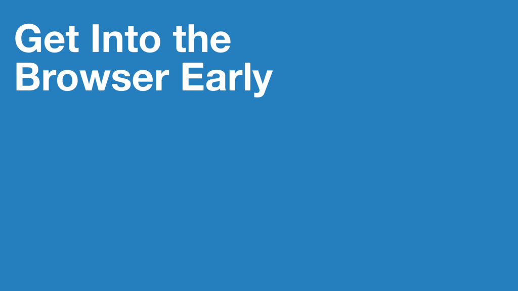 Get Into the Browser Early
