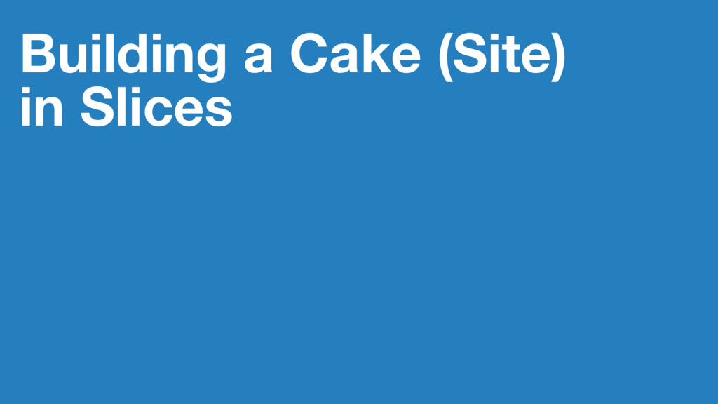 Building a Cake (Site) in Slices